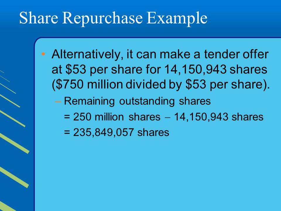 Share Repurchase Example Alternatively, it can make a tender offer at $53 per share for 14,150,943 shares ($750 million divided by $53 per share).