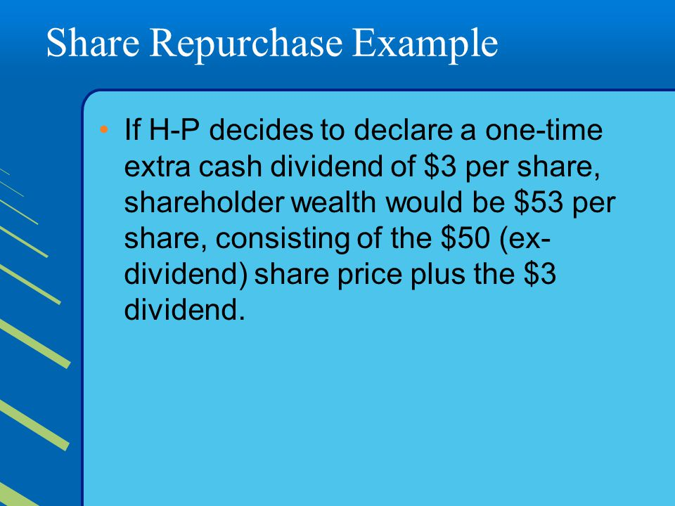 Share Repurchase Example If H-P decides to declare a one-time extra cash dividend of $3 per share, shareholder wealth would be $53 per share, consisting of the $50 (ex- dividend) share price plus the $3 dividend.