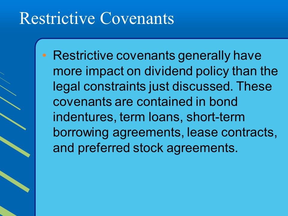 Restrictive Covenants Restrictive covenants generally have more impact on dividend policy than the legal constraints just discussed.