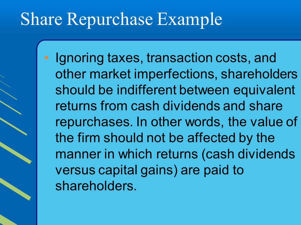 Share Repurchase Example Ignoring taxes, transaction costs, and other market imperfections, shareholders should be indifferent between equivalent returns from cash dividends and share repurchases.