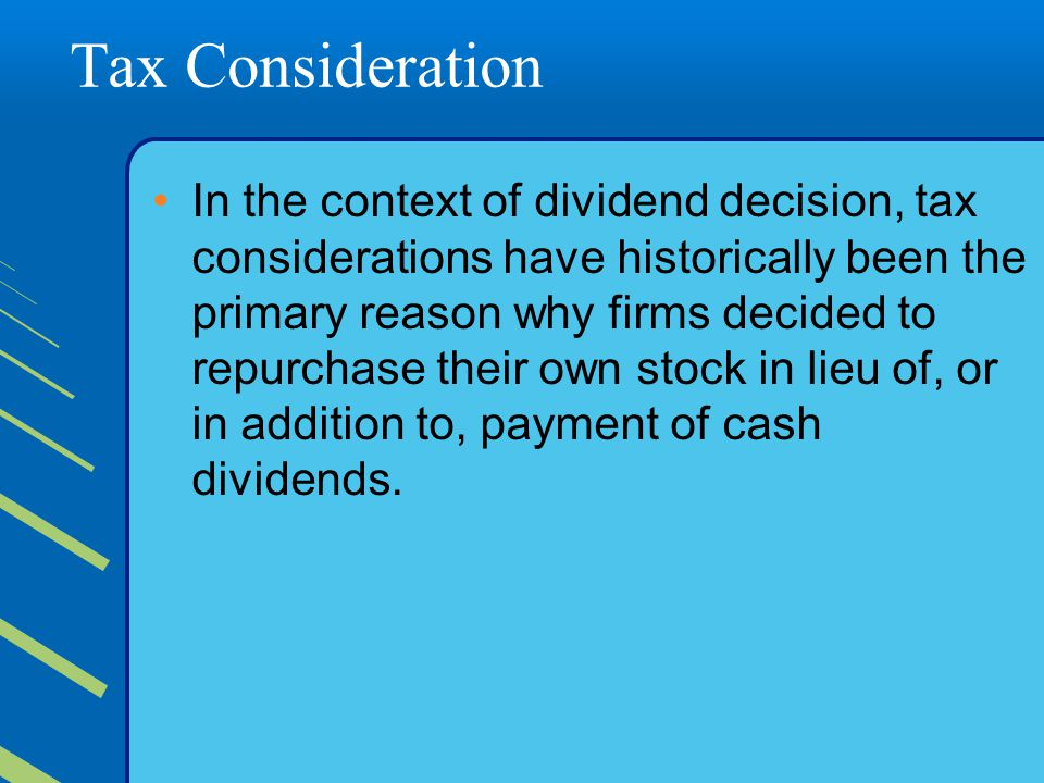 Tax Consideration In the context of dividend decision, tax considerations have historically been the primary reason why firms decided to repurchase their own stock in lieu of, or in addition to, payment of cash dividends.