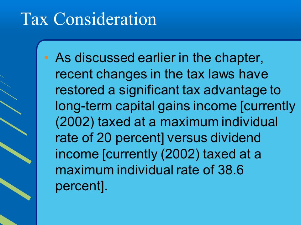 Tax Consideration As discussed earlier in the chapter, recent changes in the tax laws have restored a significant tax advantage to long-term capital gains income [currently (2002) taxed at a maximum individual rate of 20 percent] versus dividend income [currently (2002) taxed at a maximum individual rate of 38.6 percent].