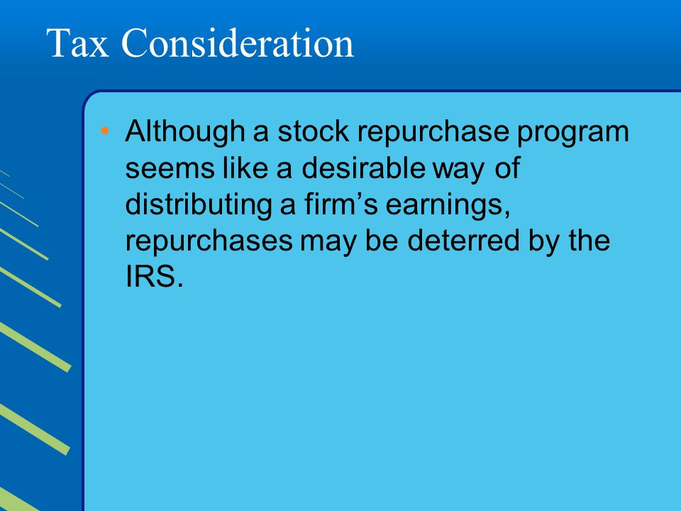Tax Consideration Although a stock repurchase program seems like a desirable way of distributing a firm's earnings, repurchases may be deterred by the IRS.