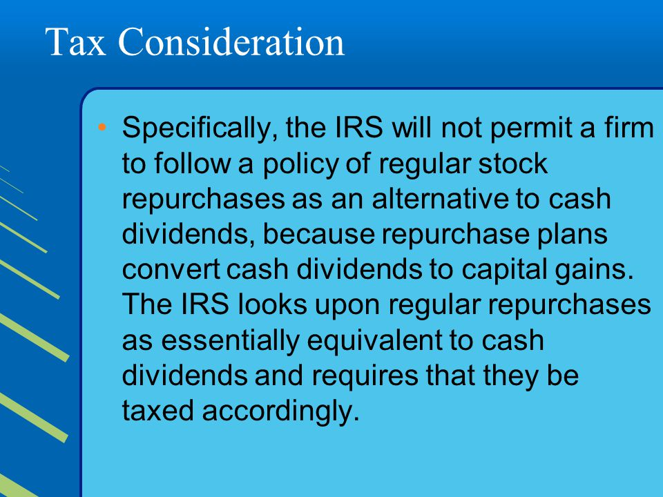 Tax Consideration Specifically, the IRS will not permit a firm to follow a policy of regular stock repurchases as an alternative to cash dividends, because repurchase plans convert cash dividends to capital gains.