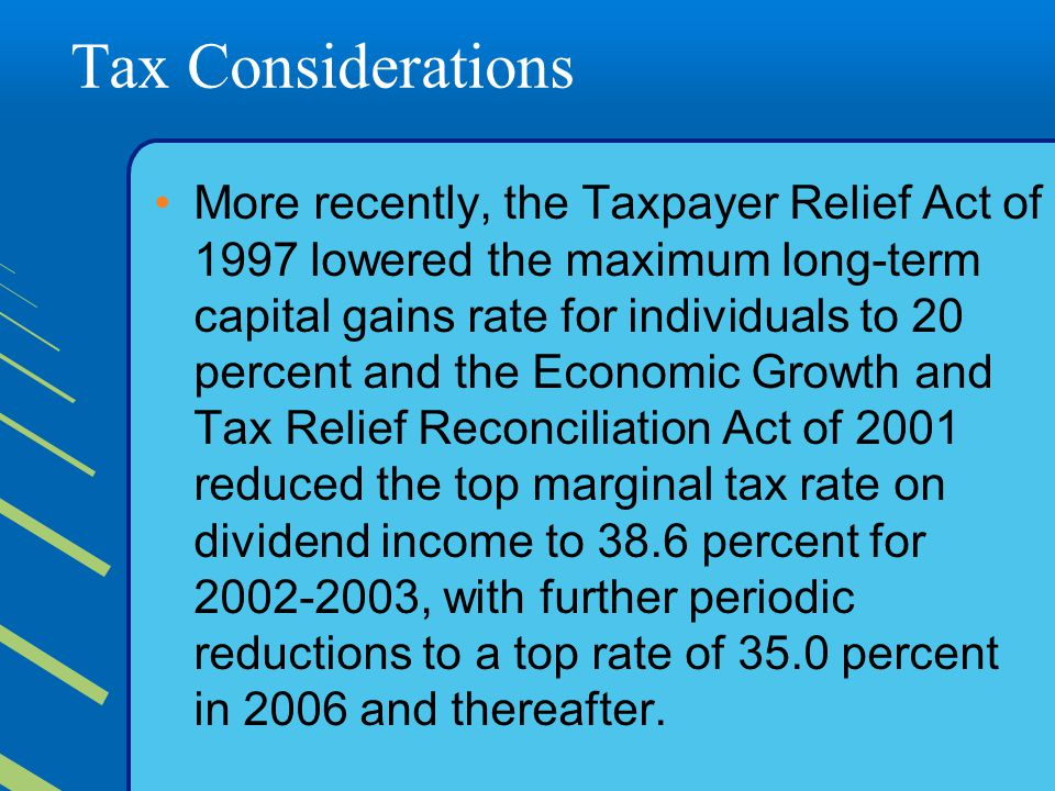 Tax Considerations More recently, the Taxpayer Relief Act of 1997 lowered the maximum long-term capital gains rate for individuals to 20 percent and the Economic Growth and Tax Relief Reconciliation Act of 2001 reduced the top marginal tax rate on dividend income to 38.6 percent for 2002-2003, with further periodic reductions to a top rate of 35.0 percent in 2006 and thereafter.