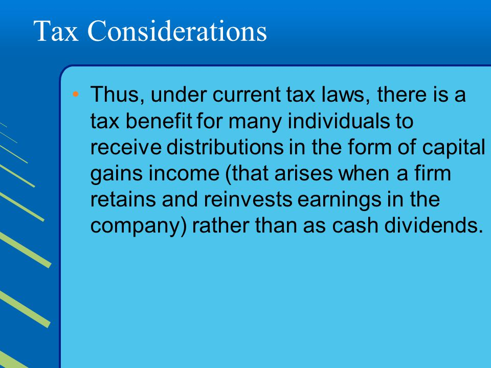 Tax Considerations Thus, under current tax laws, there is a tax benefit for many individuals to receive distributions in the form of capital gains income (that arises when a firm retains and reinvests earnings in the company) rather than as cash dividends.