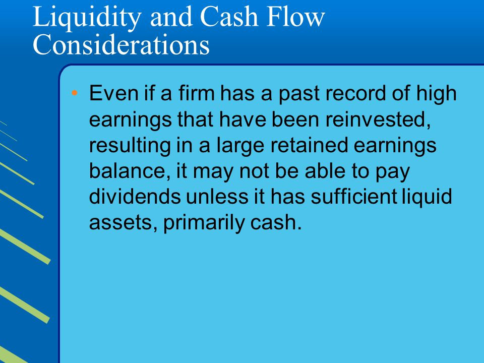 Liquidity and Cash Flow Considerations Even if a firm has a past record of high earnings that have been reinvested, resulting in a large retained earnings balance, it may not be able to pay dividends unless it has sufficient liquid assets, primarily cash.