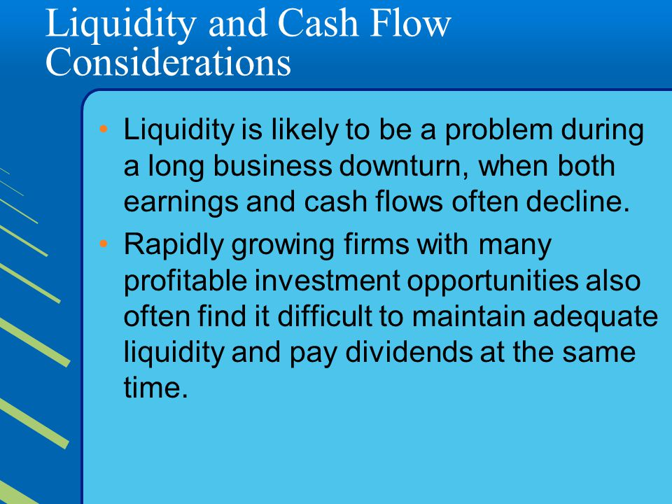 Liquidity and Cash Flow Considerations Liquidity is likely to be a problem during a long business downturn, when both earnings and cash flows often decline.