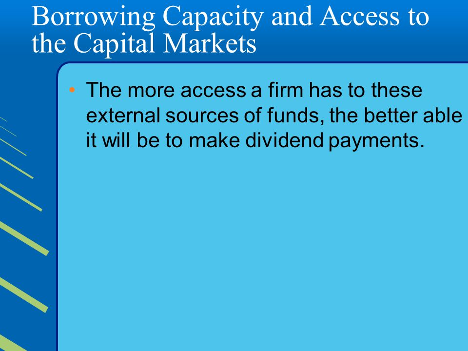 Borrowing Capacity and Access to the Capital Markets The more access a firm has to these external sources of funds, the better able it will be to make dividend payments.
