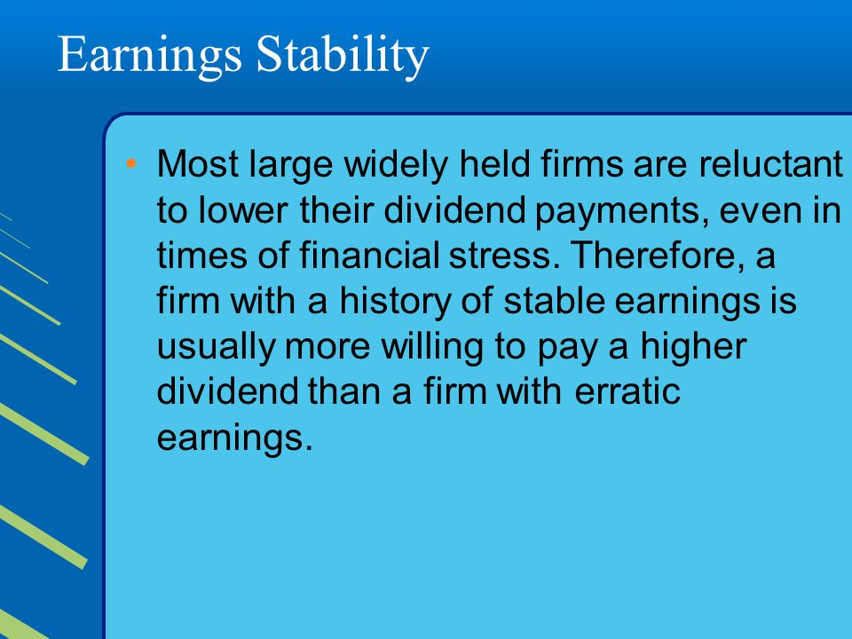 Earnings Stability Most large widely held firms are reluctant to lower their dividend payments, even in times of financial stress.