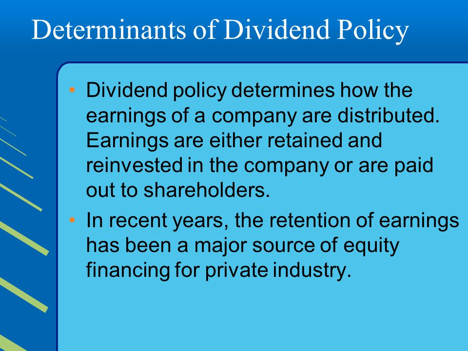 Determinants of Dividend Policy Dividend policy determines how the earnings of a company are distributed. Earnings are either retained and reinvested