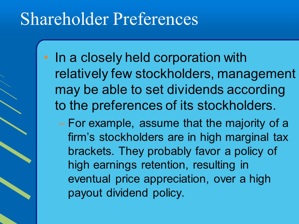 Shareholder Preferences In a closely held corporation with relatively few stockholders, management may be able to set dividends according to the preferences of its stockholders.