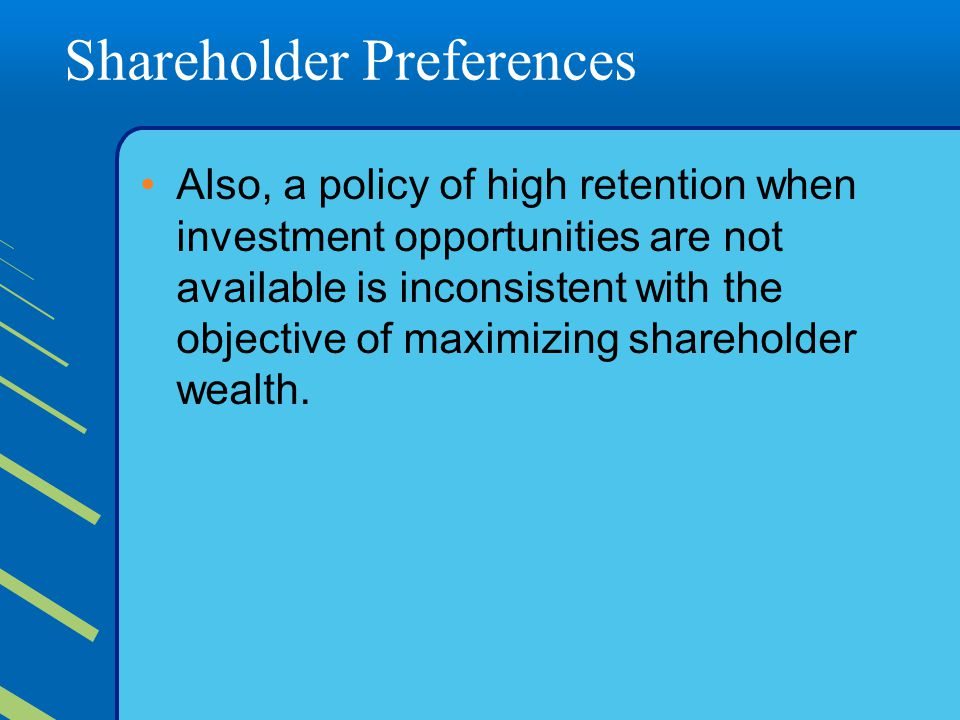Shareholder Preferences Also, a policy of high retention when investment opportunities are not available is inconsistent with the objective of maximizing shareholder wealth.