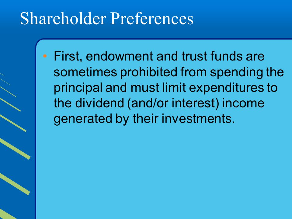 Shareholder Preferences First, endowment and trust funds are sometimes prohibited from spending the principal and must limit expenditures to the divid