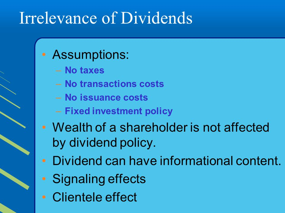 Irrelevance of Dividends Assumptions: –No taxes –No transactions costs –No issuance costs –Fixed investment policy Wealth of a shareholder is not affected by dividend policy.