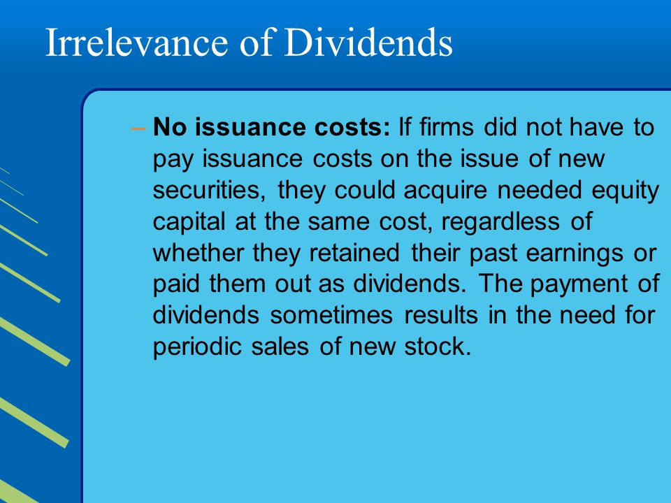 Irrelevance of Dividends –No issuance costs: If firms did not have to pay issuance costs on the issue of new securities, they could acquire needed equity capital at the same cost, regardless of whether they retained their past earnings or paid them out as dividends.