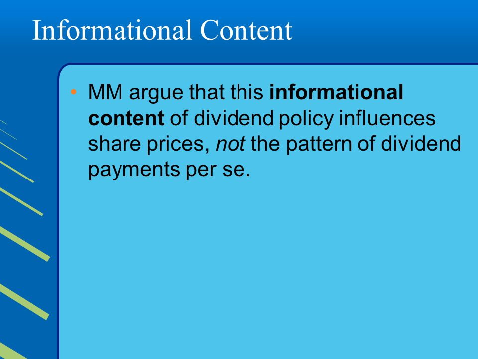 Informational Content MM argue that this informational content of dividend policy influences share prices, not the pattern of dividend payments per se.