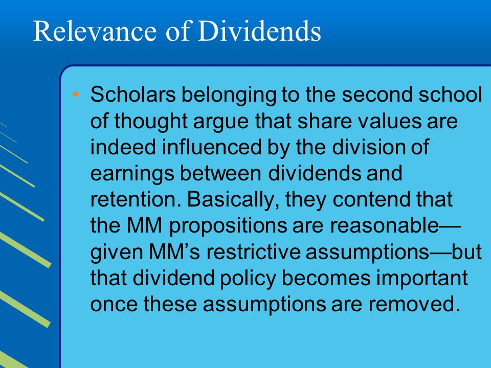 Relevance of Dividends Scholars belonging to the second school of thought argue that share values are indeed influenced by the division of earnings between dividends and retention.