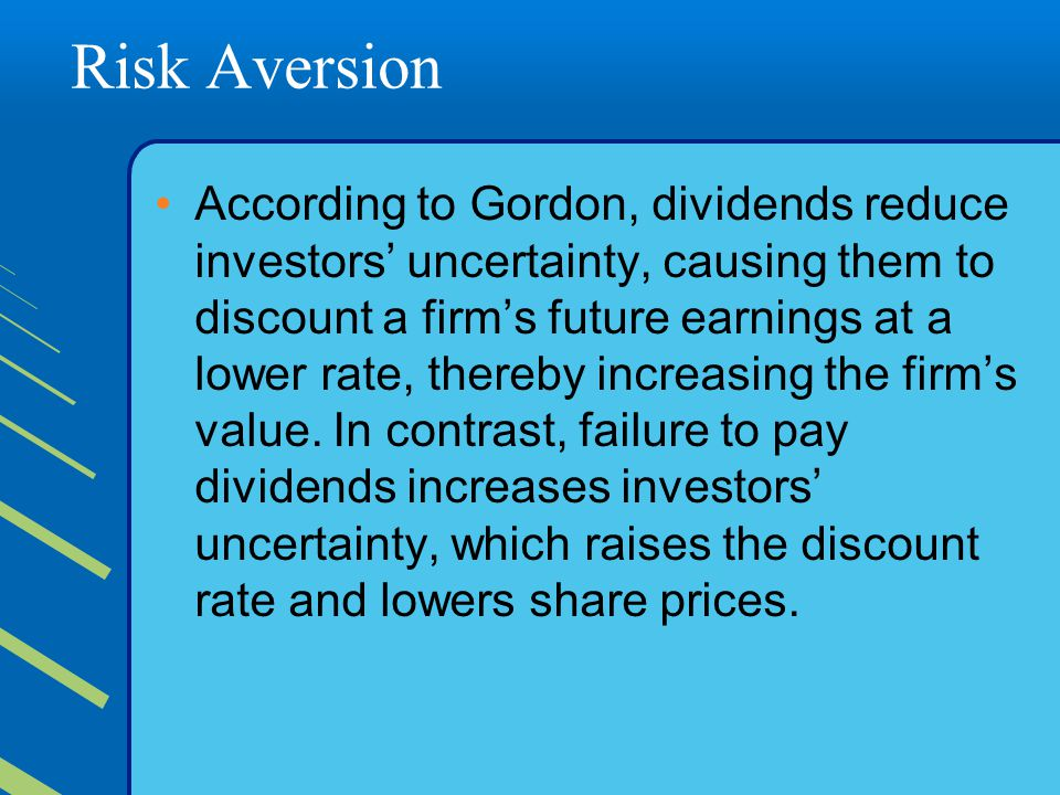 Risk Aversion According to Gordon, dividends reduce investors' uncertainty, causing them to discount a firm's future earnings at a lower rate, thereby increasing the firm's value.