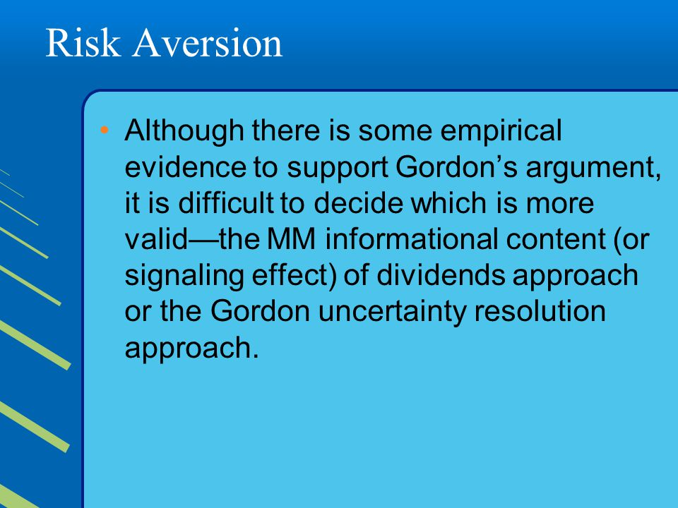 Risk Aversion Although there is some empirical evidence to support Gordon's argument, it is difficult to decide which is more valid—the MM informational content (or signaling effect) of dividends approach or the Gordon uncertainty resolution approach.