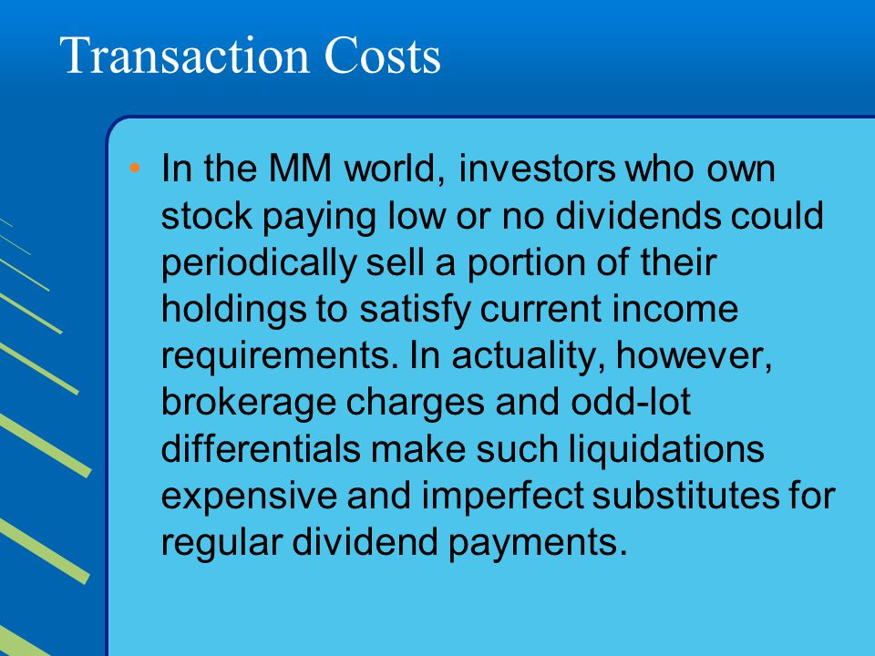 Transaction Costs In the MM world, investors who own stock paying low or no dividends could periodically sell a portion of their holdings to satisfy current income requirements.