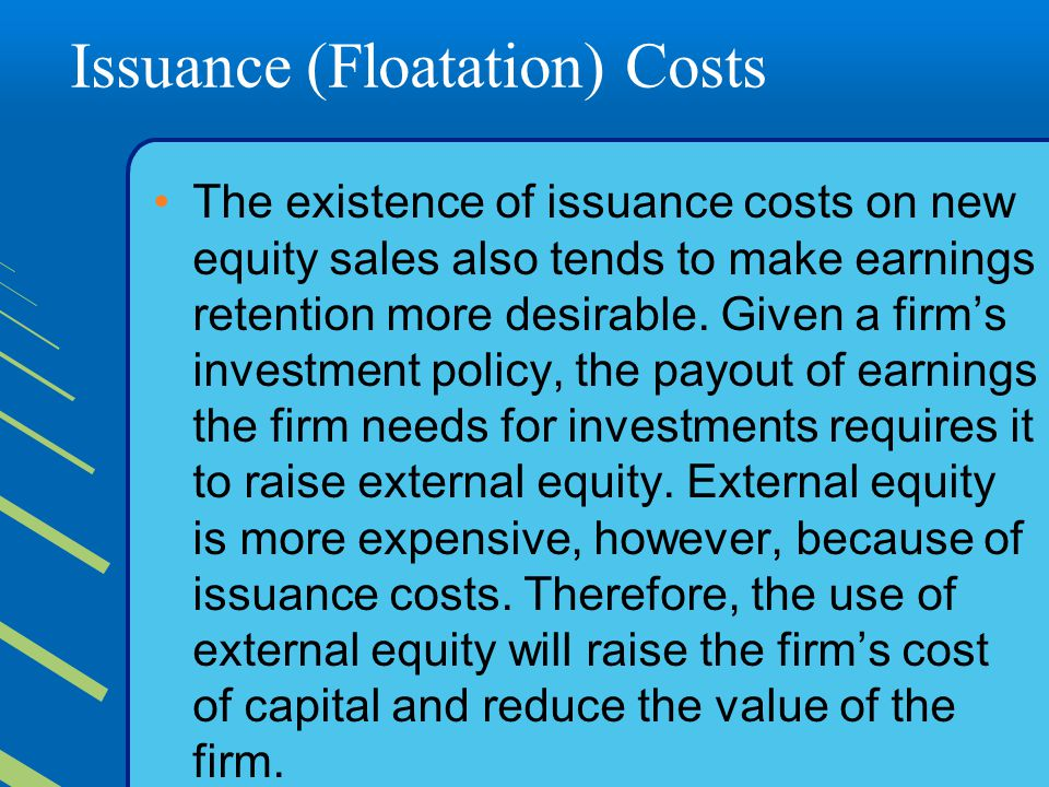 Issuance (Floatation) Costs The existence of issuance costs on new equity sales also tends to make earnings retention more desirable.