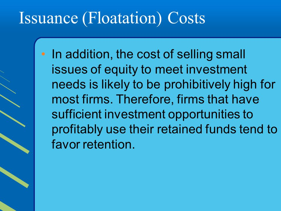 Issuance (Floatation) Costs In addition, the cost of selling small issues of equity to meet investment needs is likely to be prohibitively high for most firms.