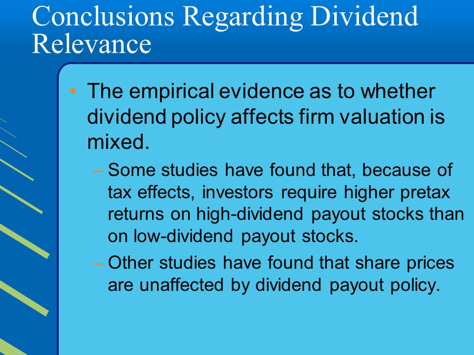 Conclusions Regarding Dividend Relevance The empirical evidence as to whether dividend policy affects firm valuation is mixed.