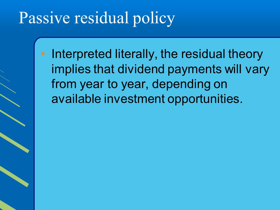 Passive residual policy Interpreted literally, the residual theory implies that dividend payments will vary from year to year, depending on available investment opportunities.