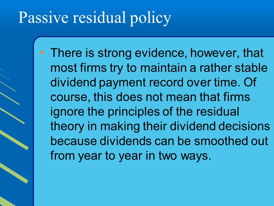 Passive residual policy There is strong evidence, however, that most firms try to maintain a rather stable dividend payment record over time.