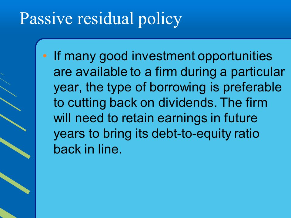 Passive residual policy If many good investment opportunities are available to a firm during a particular year, the type of borrowing is preferable to cutting back on dividends.