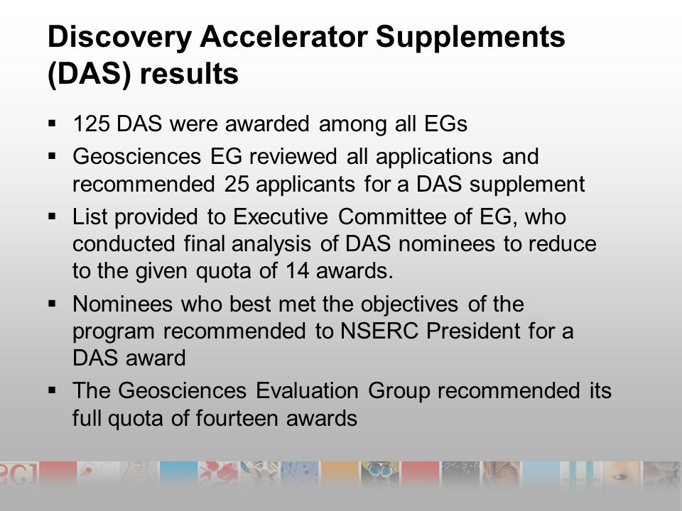 Discovery Accelerator Supplements (DAS) results  125 DAS were awarded among all EGs  Geosciences EG reviewed all applications and recommended 25 applicants for a DAS supplement  List provided to Executive Committee of EG, who conducted final analysis of DAS nominees to reduce to the given quota of 14 awards.
