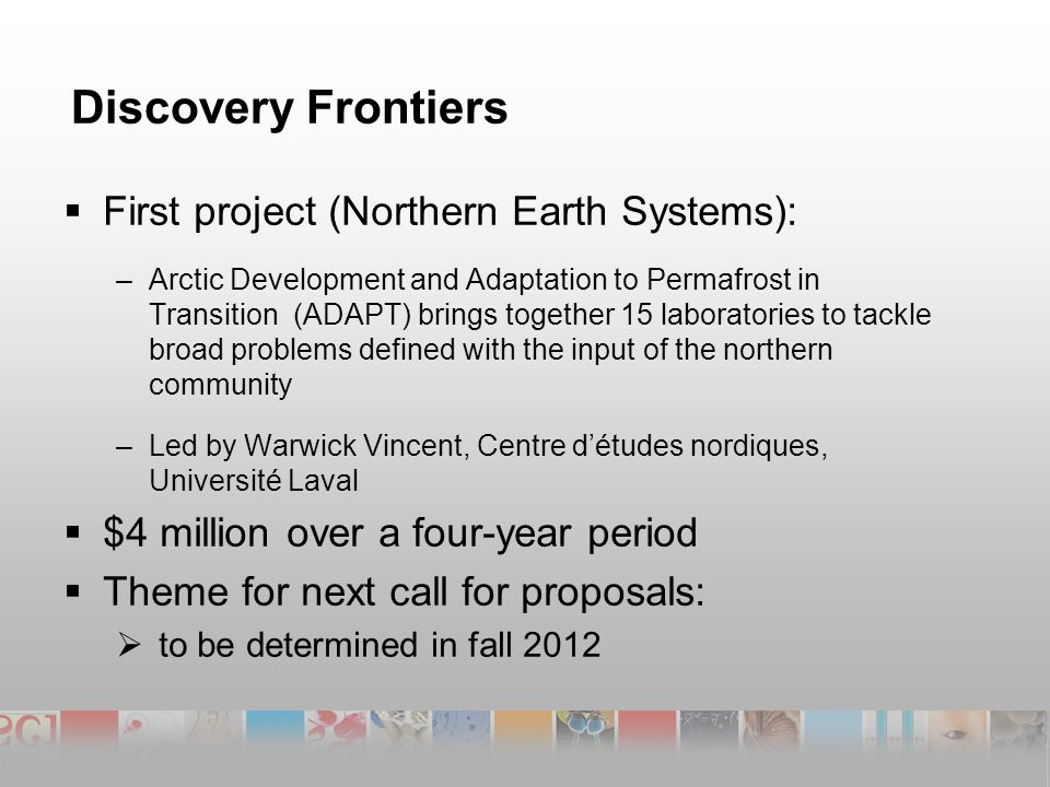 Discovery Frontiers  First project (Northern Earth Systems): –Arctic Development and Adaptation to Permafrost in Transition (ADAPT) brings together 15 laboratories to tackle broad problems defined with the input of the northern community –Led by Warwick Vincent, Centre d'études nordiques, Université Laval  $4 million over a four-year period  Theme for next call for proposals:  to be determined in fall 2012
