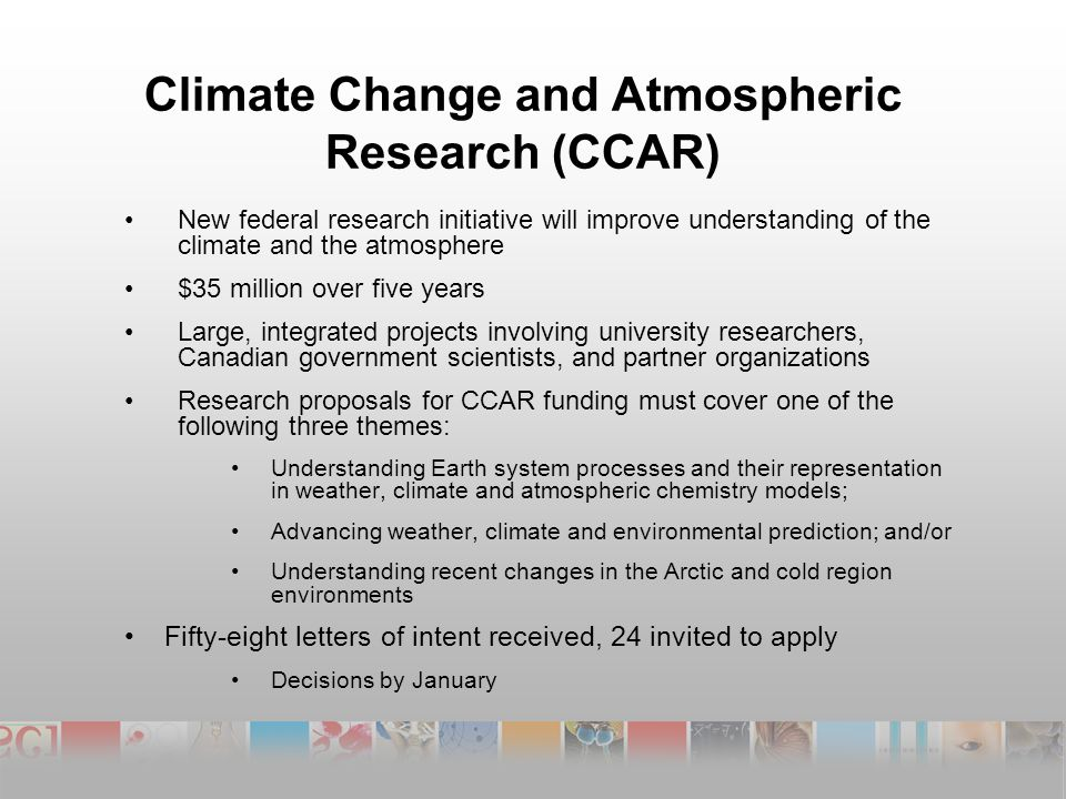 Climate Change and Atmospheric Research (CCAR) New federal research initiative will improve understanding of the climate and the atmosphere $35 million over five years Large, integrated projects involving university researchers, Canadian government scientists, and partner organizations Research proposals for CCAR funding must cover one of the following three themes: Understanding Earth system processes and their representation in weather, climate and atmospheric chemistry models; Advancing weather, climate and environmental prediction; and/or Understanding recent changes in the Arctic and cold region environments Fifty-eight letters of intent received, 24 invited to apply Decisions by January