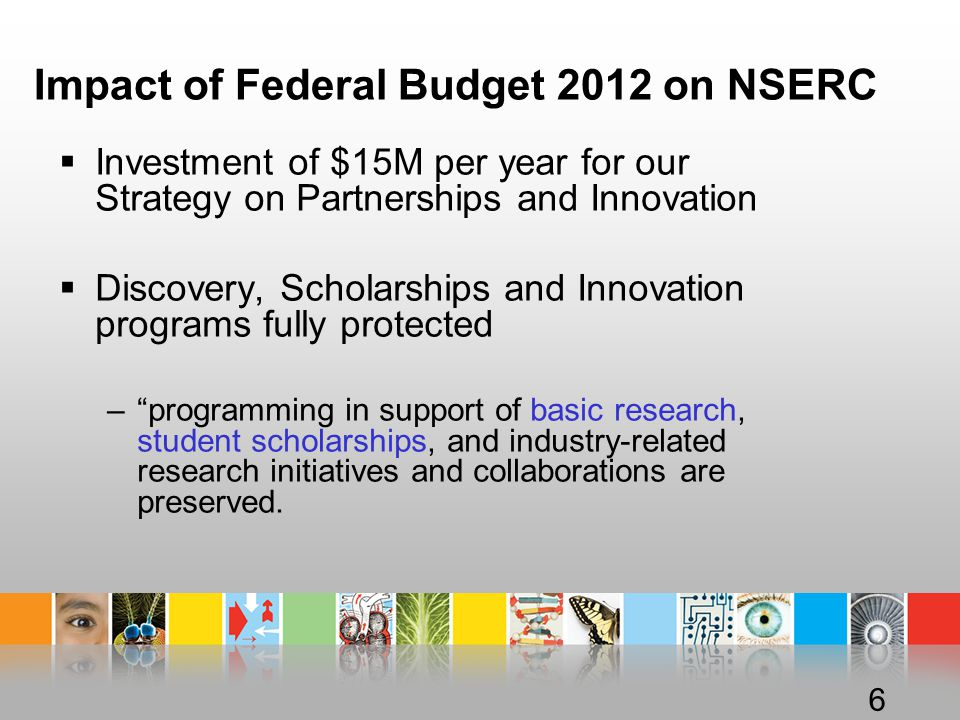 Impact of Federal Budget 2012 on NSERC  Investment of $15M per year for our Strategy on Partnerships and Innovation  Discovery, Scholarships and Innovation programs fully protected – programming in support of basic research, student scholarships, and industry-related research initiatives and collaborations are preserved.