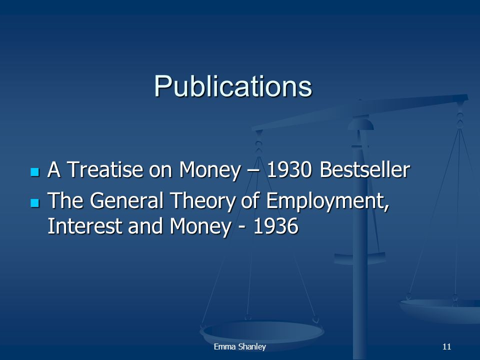 Emma Shanley11 Publications A Treatise on Money – 1930 Bestseller A Treatise on Money – 1930 Bestseller The General Theory of Employment, Interest and Money - 1936 The General Theory of Employment, Interest and Money - 1936