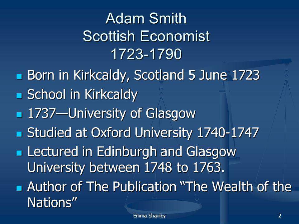 2 Adam Smith Scottish Economist 1723-1790 Born in Kirkcaldy, Scotland 5 June 1723 Born in Kirkcaldy, Scotland 5 June 1723 School in Kirkcaldy School in Kirkcaldy 1737—University of Glasgow 1737—University of Glasgow Studied at Oxford University 1740-1747 Studied at Oxford University 1740-1747 Lectured in Edinburgh and Glasgow University between 1748 to 1763.