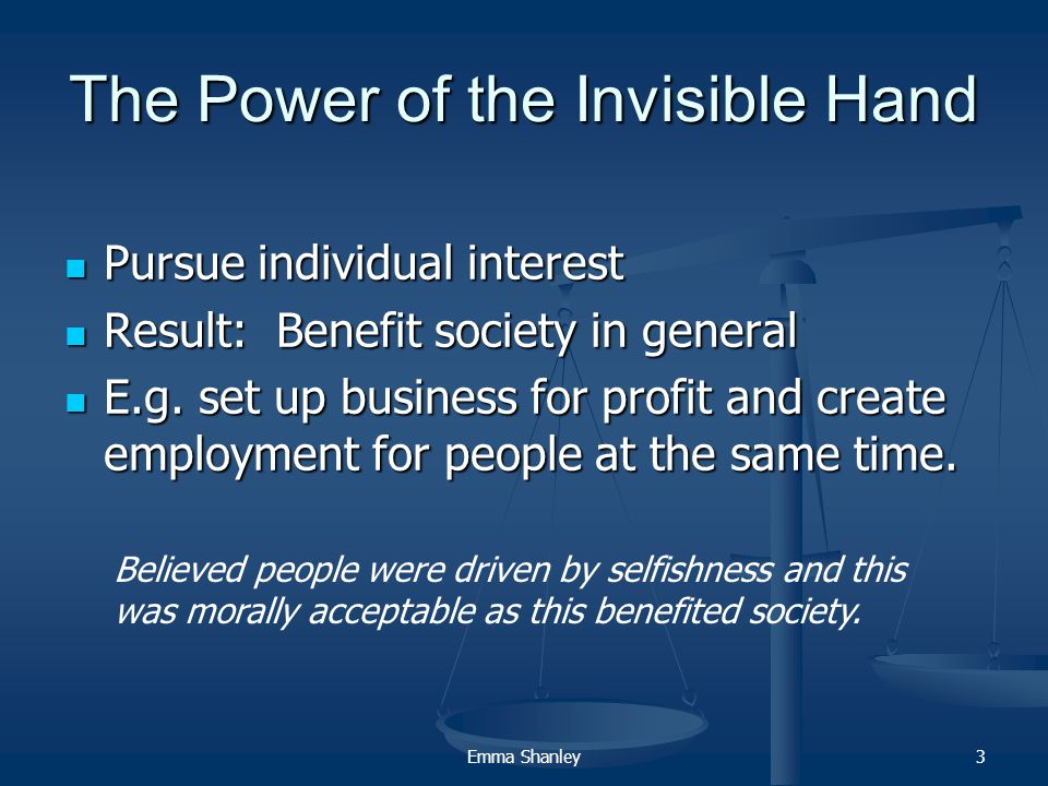 Emma Shanley3 The Power of the Invisible Hand Pursue individual interest Pursue individual interest Result: Benefit society in general Result: Benefit society in general E.g.