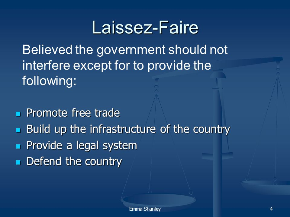 Emma Shanley4 Laissez-Faire Promote free trade Promote free trade Build up the infrastructure of the country Build up the infrastructure of the country Provide a legal system Provide a legal system Defend the country Defend the country Believed the government should not interfere except for to provide the following: