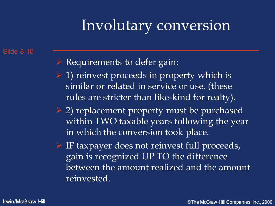 Slide 8-16 Irwin/McGraw-Hill ©The McGraw-Hill Companies, Inc., 2000 Involutary conversion  Requirements to defer gain:  1) reinvest proceeds in property which is similar or related in service or use.