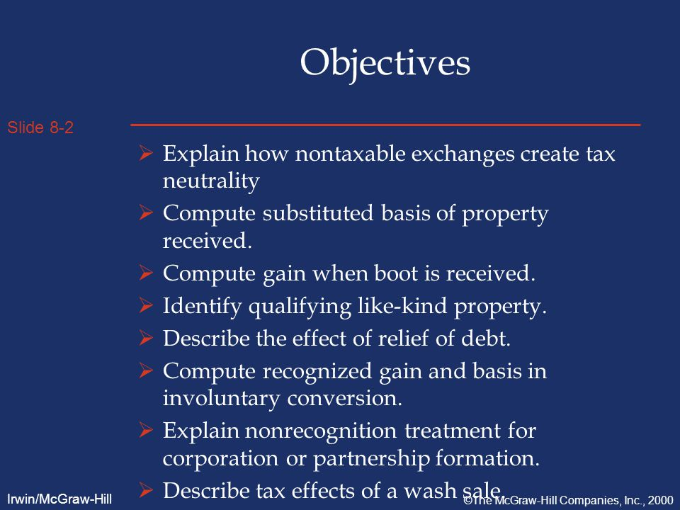 Slide 8-2 Irwin/McGraw-Hill ©The McGraw-Hill Companies, Inc., 2000 Objectives  Explain how nontaxable exchanges create tax neutrality  Compute substituted basis of property received.