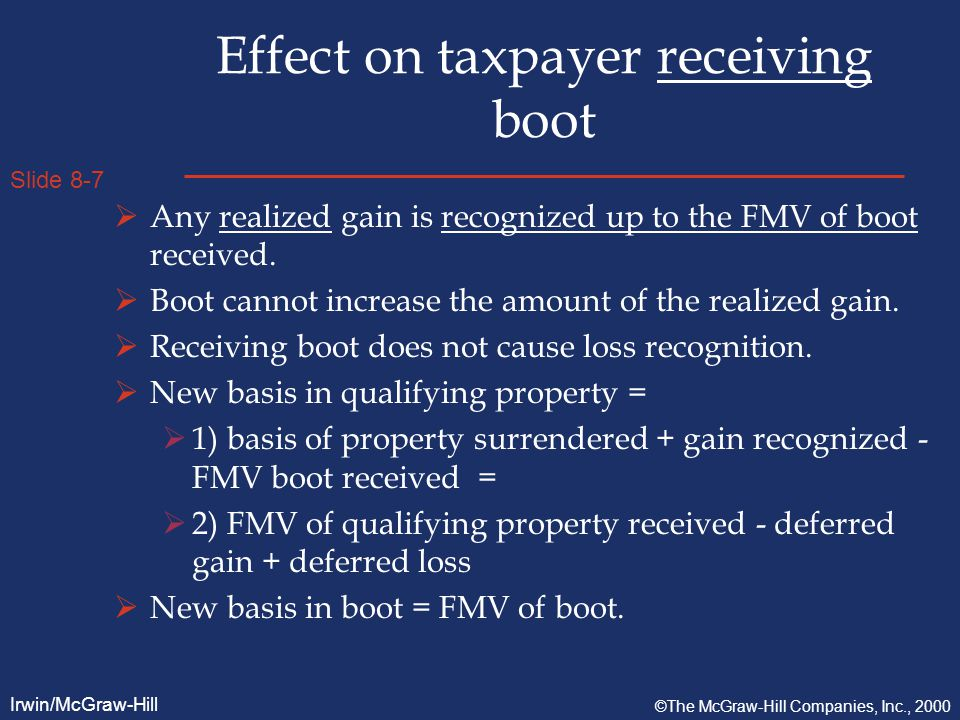 Slide 8-7 Irwin/McGraw-Hill ©The McGraw-Hill Companies, Inc., 2000 Effect on taxpayer receiving boot  Any realized gain is recognized up to the FMV of boot received.