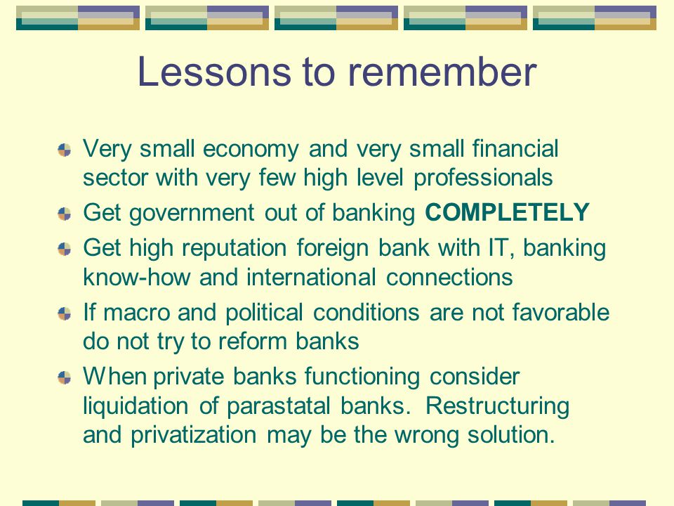 Lessons to remember Very small economy and very small financial sector with very few high level professionals Get government out of banking COMPLETELY Get high reputation foreign bank with IT, banking know-how and international connections If macro and political conditions are not favorable do not try to reform banks When private banks functioning consider liquidation of parastatal banks.