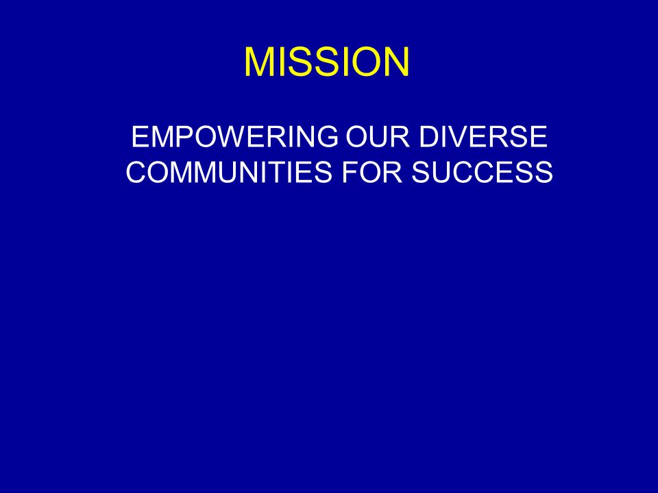 MISSION EMPOWERING OUR DIVERSE COMMUNITIES FOR SUCCESS