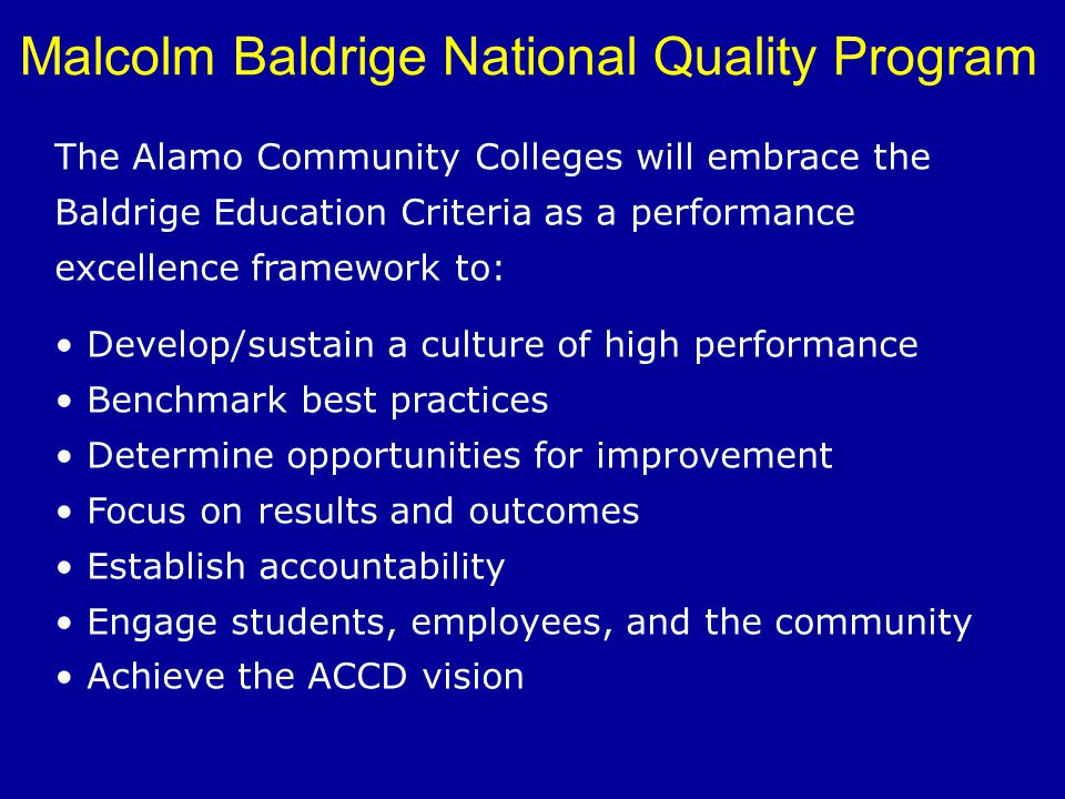 Malcolm Baldrige National Quality Program The Alamo Community Colleges will embrace the Baldrige Education Criteria as a performance excellence framew