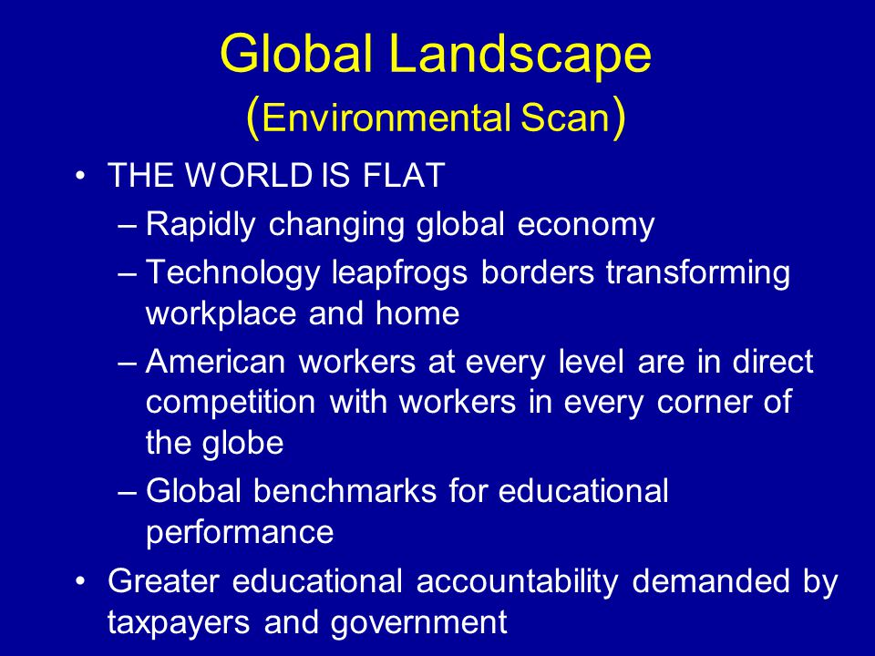 Global Landscape ( Environmental Scan ) THE WORLD IS FLAT –Rapidly changing global economy –Technology leapfrogs borders transforming workplace and ho