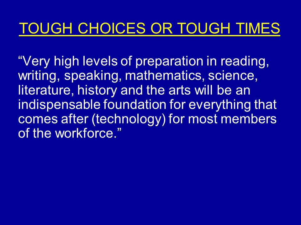 "TOUGH CHOICES OR TOUGH TIMES ""Very high levels of preparation in reading, writing, speaking, mathematics, science, literature, history and the arts wi"