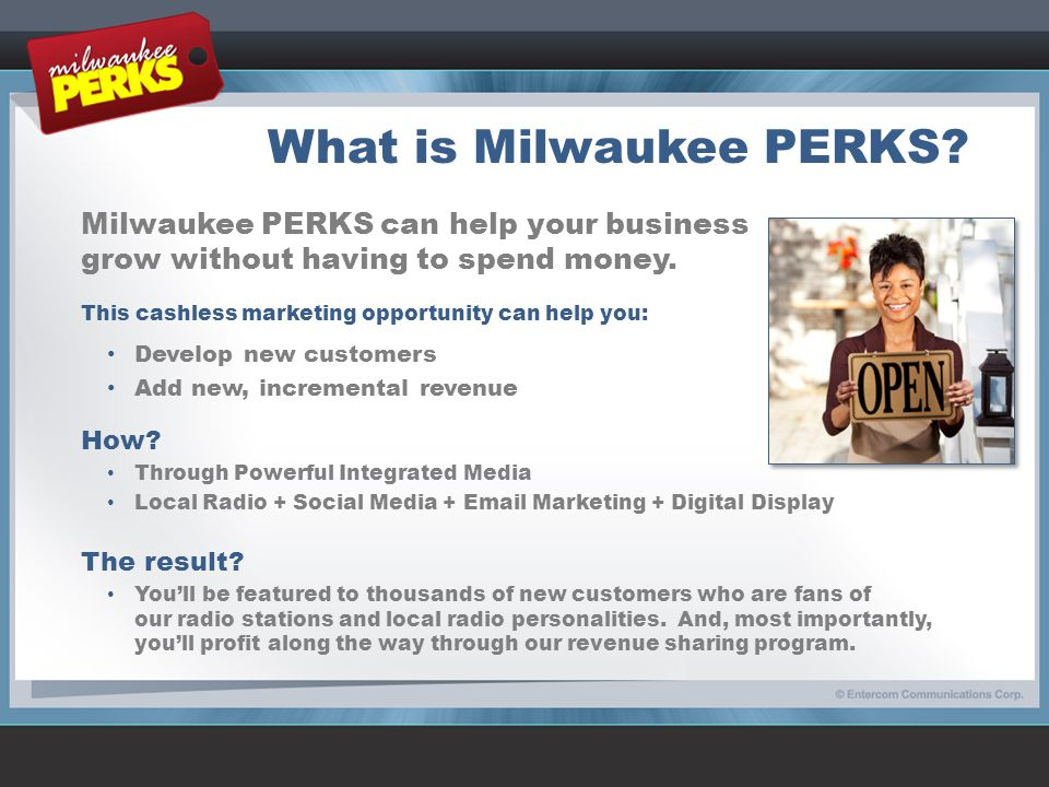 What is Milwaukee PERKS? Milwaukee PERKS can help your business grow without having to spend money. This cashless marketing opportunity can help you: