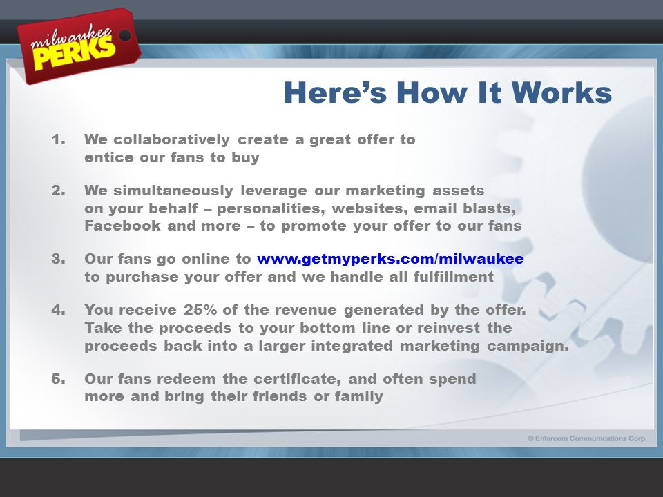 Here's How It Works 1.We collaboratively create a great offer to entice our fans to buy 2.We simultaneously leverage our marketing assets on your beha