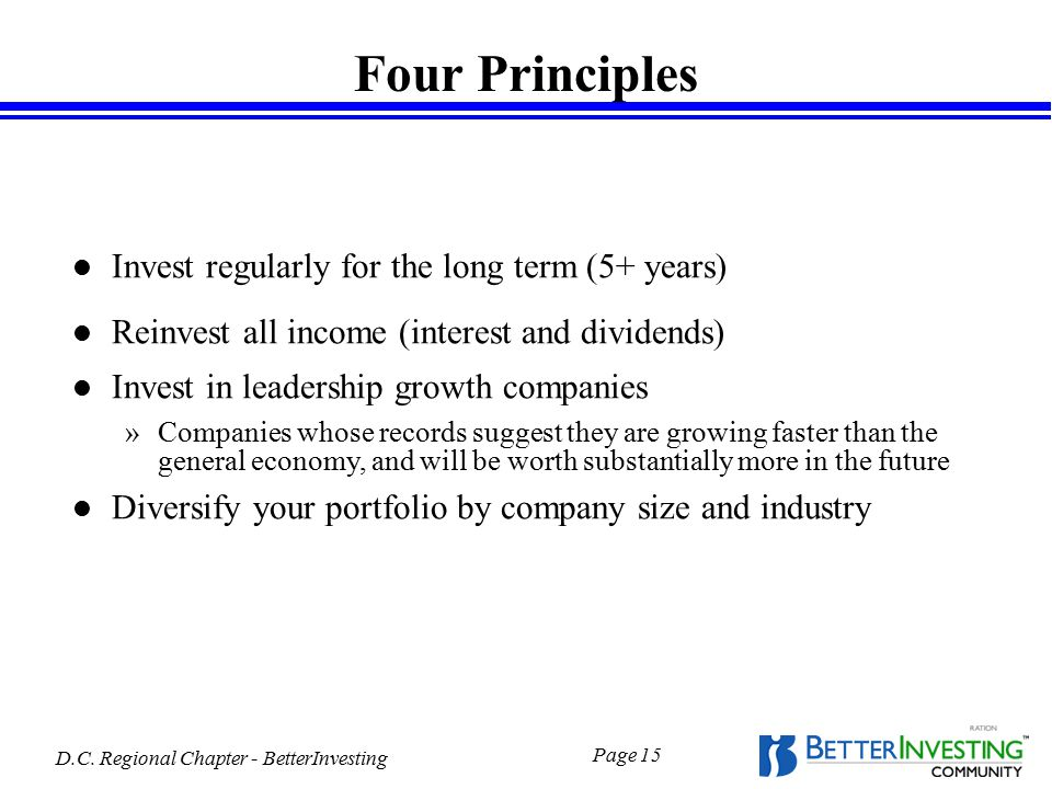 D.C. Regional Chapter - BetterInvesting Page 15 Four Principles l Invest regularly for the long term (5+ years) l Reinvest all income (interest and di